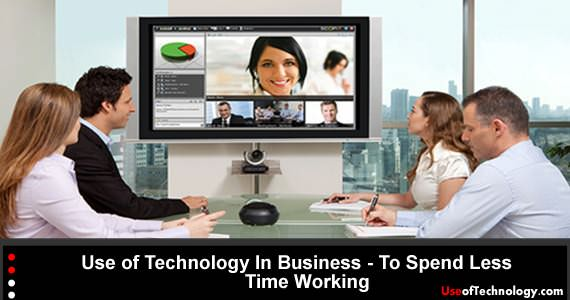 Use of Technology In Business - To Spend Less Time Working